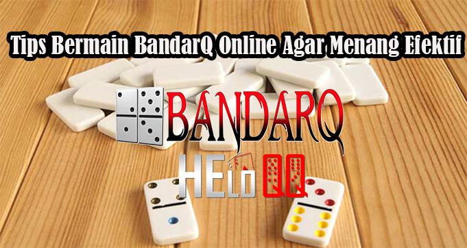 Tips Bermain BandarQ Online Agar Menang Efektif